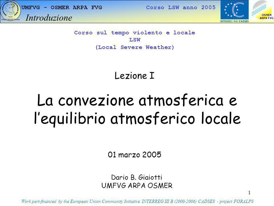 2 UMFVG - OSMER ARPA FVG Corso LSW anno 2005 La troposfera - definizione Work part-financed by the European Union Community Initiative INTERREG III B (2000-2006) CADSES - project FORALPS Terra Troposfera Stratosfera Mesosfera Termosfera km C 8-15 50 500 Troposfera 0 Temperatura
