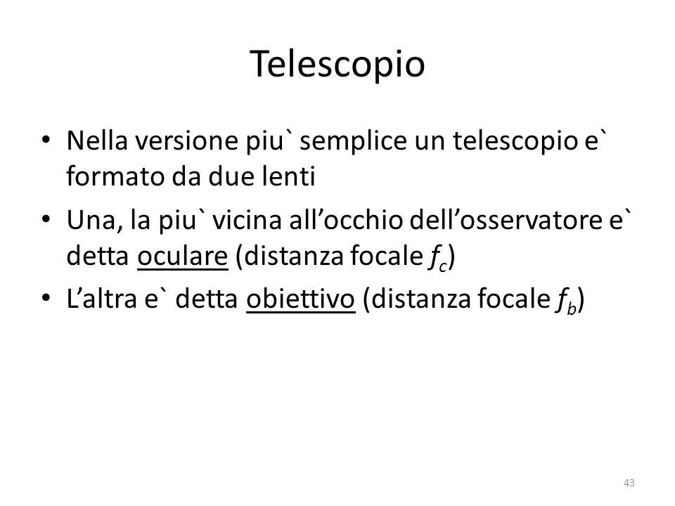 Telescopio Nella versione piu` semplice un telescopio e` formato da due lenti Una, la piu` vicina allocchio dellosservatore e` detta oculare (distanza focale f c ) Laltra e` detta obiettivo (distanza focale f b ) 43