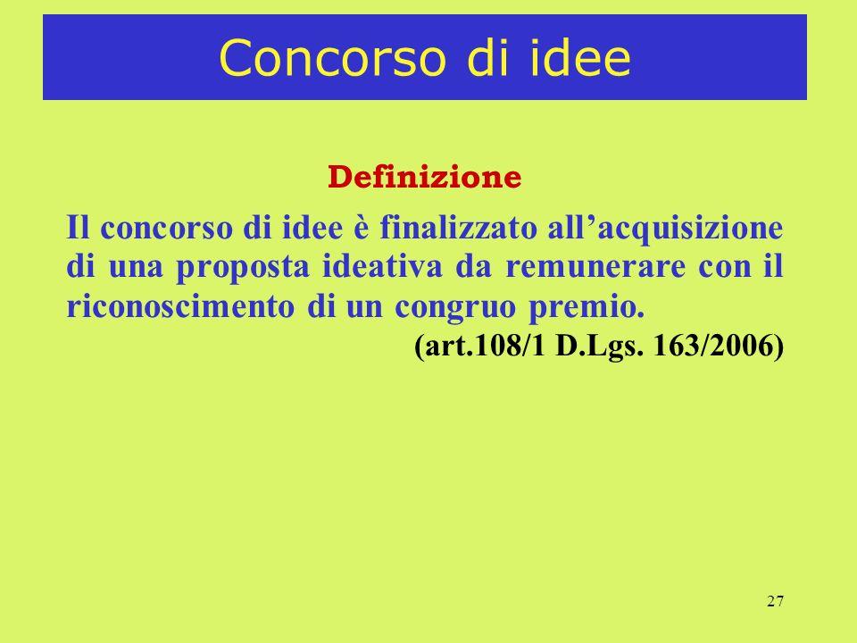 27 Concorso di idee Definizione Il concorso di idee è finalizzato allacquisizione di una proposta ideativa da remunerare con il riconoscimento di un c