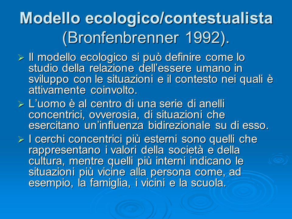 Modello ecologico/contestualista (Bronfenbrenner 1992). Il modello ecologico si può definire come lo studio della relazione dellessere umano in svilup