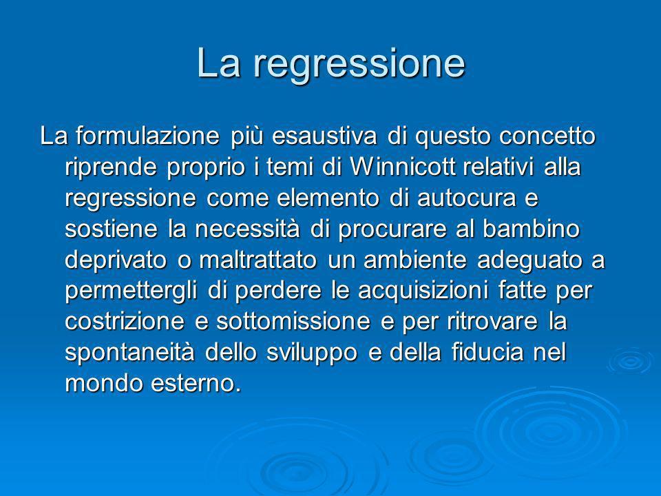 La regressione La formulazione più esaustiva di questo concetto riprende proprio i temi di Winnicott relativi alla regressione come elemento di autocu