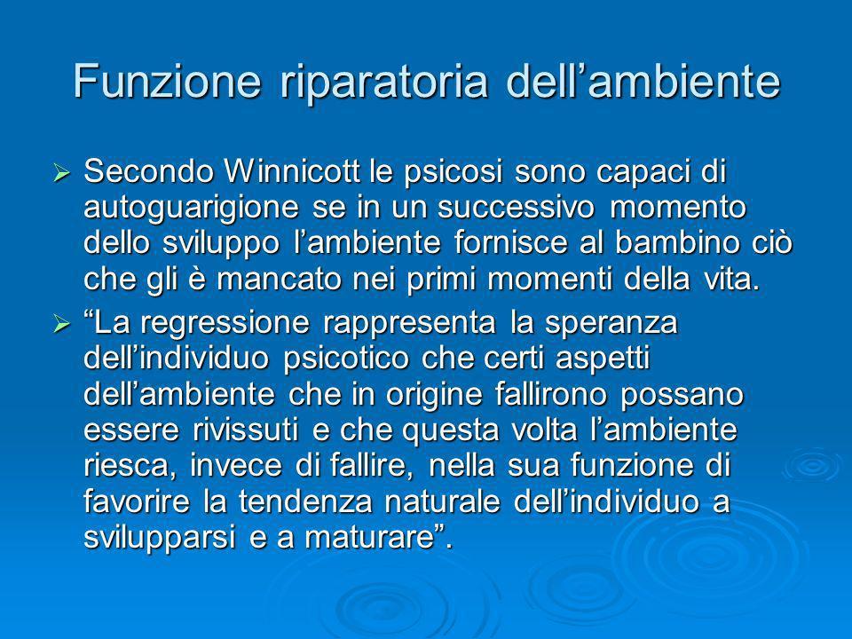 Funzione riparatoria dellambiente Secondo Winnicott le psicosi sono capaci di autoguarigione se in un successivo momento dello sviluppo lambiente forn