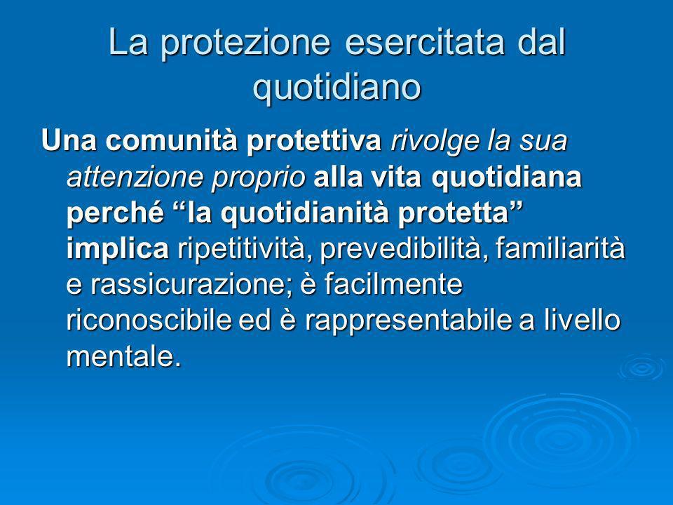 La protezione esercitata dal quotidiano Una comunità protettiva rivolge la sua attenzione proprio alla vita quotidiana perché la quotidianità protetta