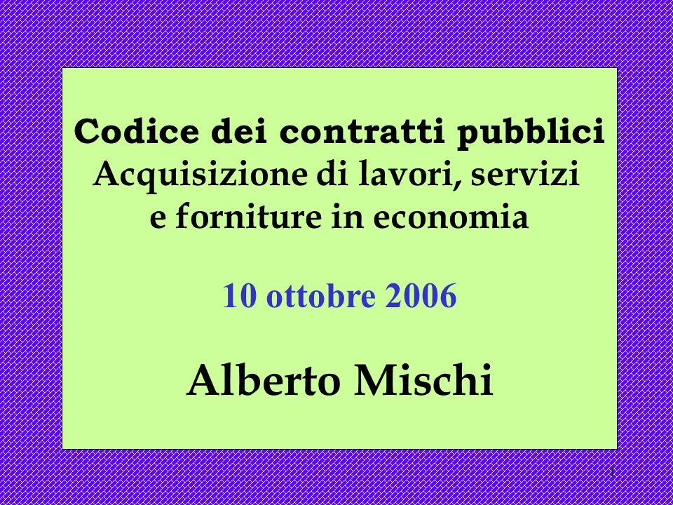 1 Codice dei contratti pubblici Acquisizione di lavori, servizi e forniture in economia 10 ottobre 2006 Alberto Mischi