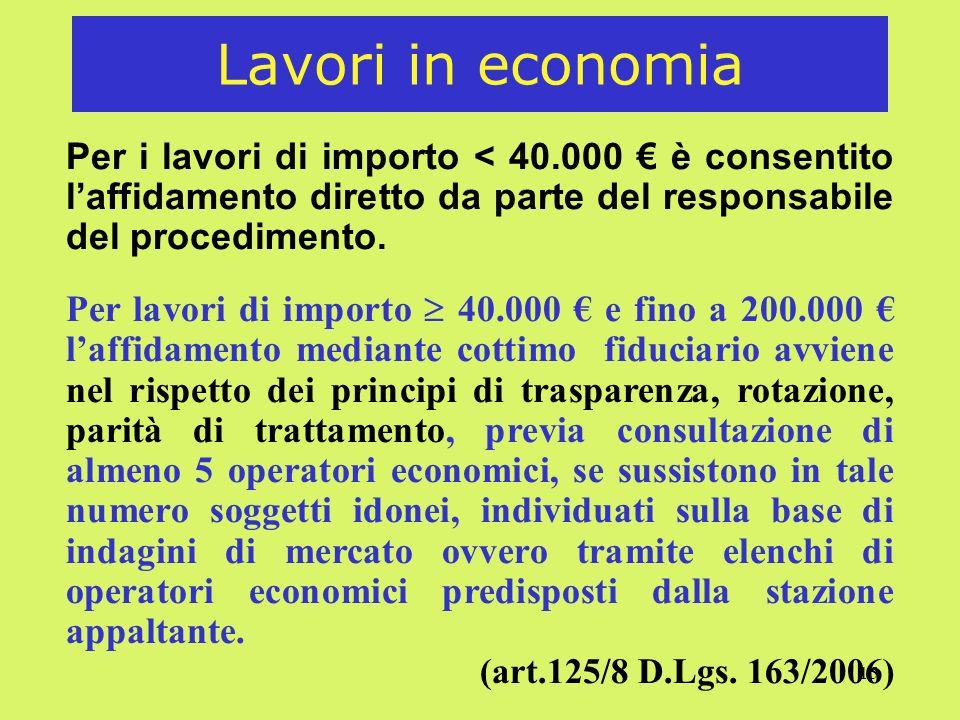 15 Lavori in economia Per i lavori di importo < 40.000 è consentito laffidamento diretto da parte del responsabile del procedimento. Per lavori di imp