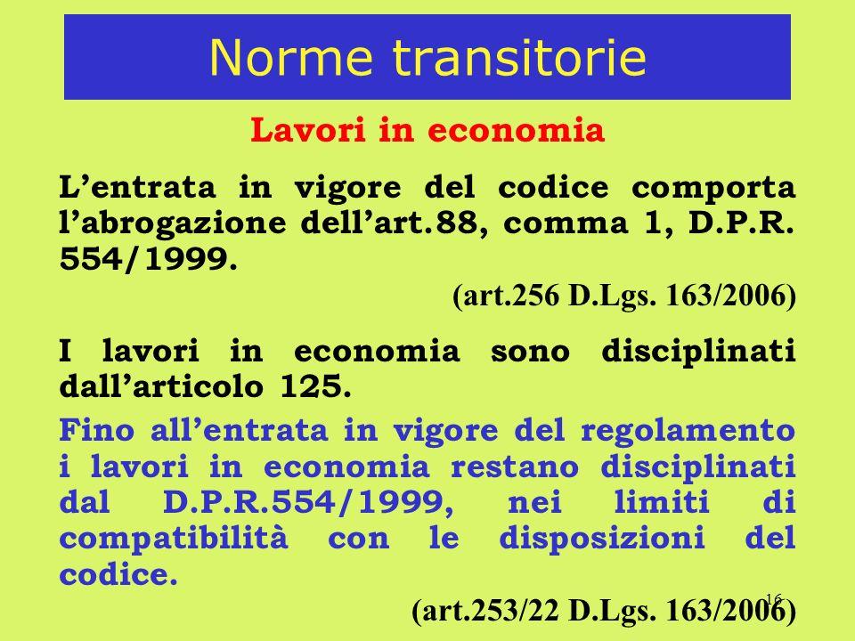 16 Norme transitorie Lavori in economia Lentrata in vigore del codice comporta labrogazione dellart.88, comma 1, D.P.R. 554/1999. (art.256 D.Lgs. 163/