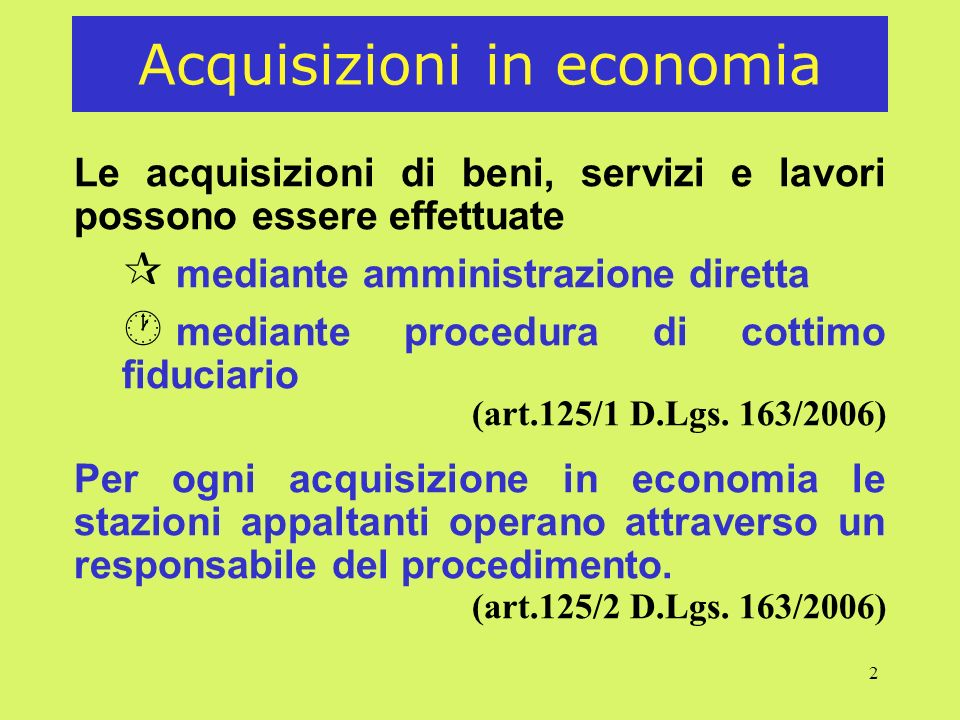 2 Acquisizioni in economia Le acquisizioni di beni, servizi e lavori possono essere effettuate ¶ mediante amministrazione diretta · mediante procedura di cottimo fiduciario (art.125/1 D.Lgs.