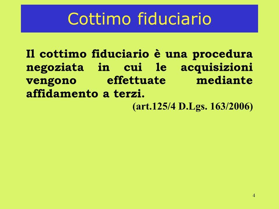 4 Cottimo fiduciario Il cottimo fiduciario è una procedura negoziata in cui le acquisizioni vengono effettuate mediante affidamento a terzi. (art.125/