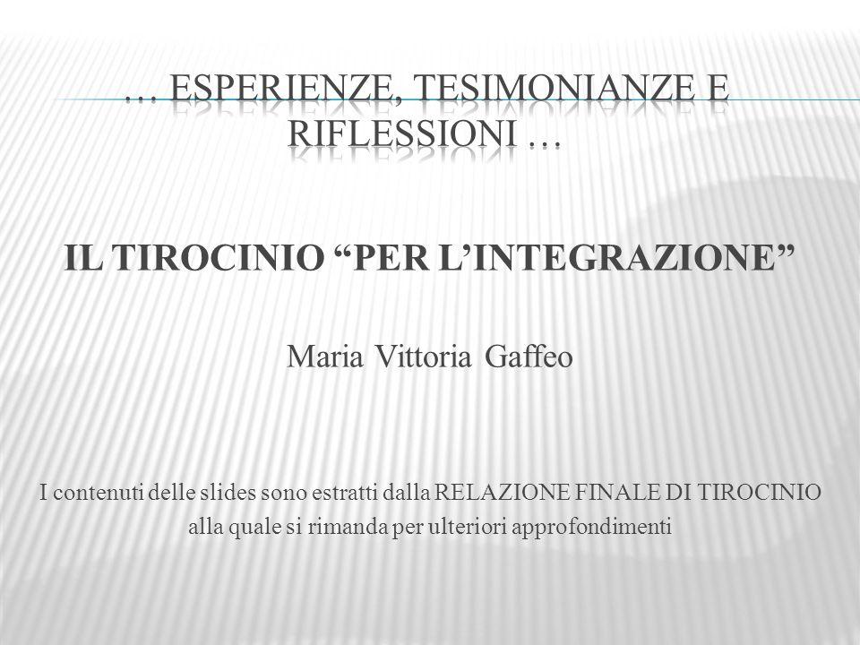 IL TIROCINIO PER LINTEGRAZIONE Maria Vittoria Gaffeo I contenuti delle slides sono estratti dalla RELAZIONE FINALE DI TIROCINIO alla quale si rimanda per ulteriori approfondimenti