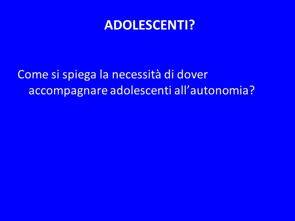 ADOLESCENTI? Come si spiega la necessità di dover accompagnare adolescenti allautonomia?