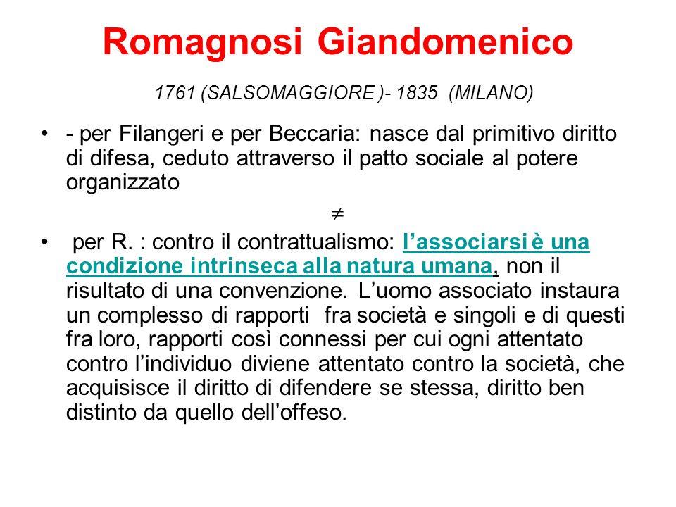 Romagnosi Giandomenico 1761 (SALSOMAGGIORE )- 1835 (MILANO) - per Filangeri e per Beccaria: nasce dal primitivo diritto di difesa, ceduto attraverso il patto sociale al potere organizzato per R.