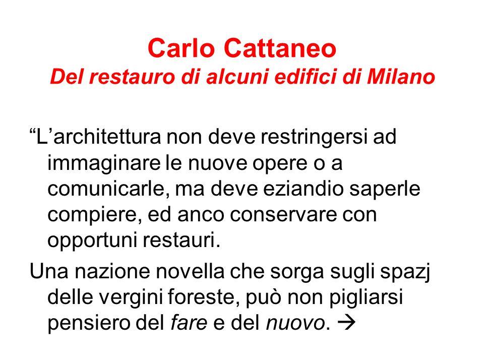Carlo Cattaneo Del restauro di alcuni edifici di Milano Larchitettura non deve restringersi ad immaginare le nuove opere o a comunicarle, ma deve eziandio saperle compiere, ed anco conservare con opportuni restauri.