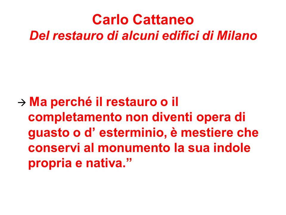 Carlo Cattaneo Del restauro di alcuni edifici di Milano Ma perché il restauro o il completamento non diventi opera di guasto o d esterminio, è mestiere che conservi al monumento la sua indole propria e nativa.
