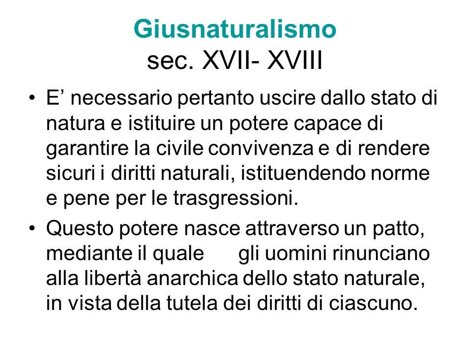 Giusnaturalismo sec. XVII- XVIII E necessario pertanto uscire dallo stato di natura e istituire un potere capace di garantire la civile convivenza e d