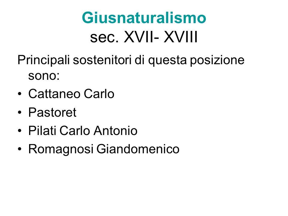 Giusnaturalismo sec. XVII- XVIII Principali sostenitori di questa posizione sono: Cattaneo Carlo Pastoret Pilati Carlo Antonio Romagnosi Giandomenico