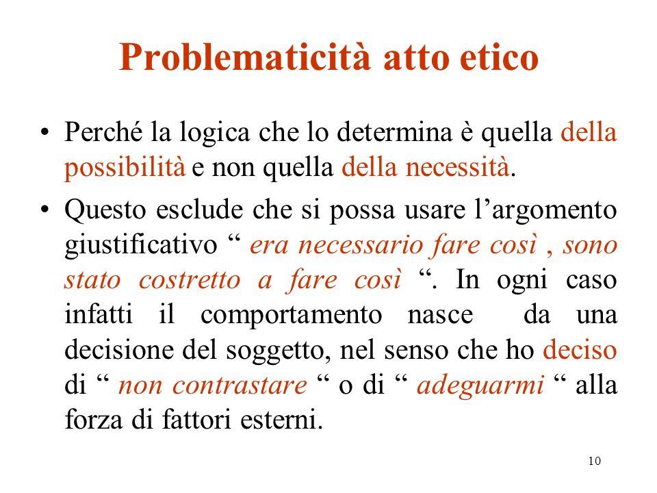 10 Problematicità atto etico Perché la logica che lo determina è quella della possibilità e non quella della necessità.