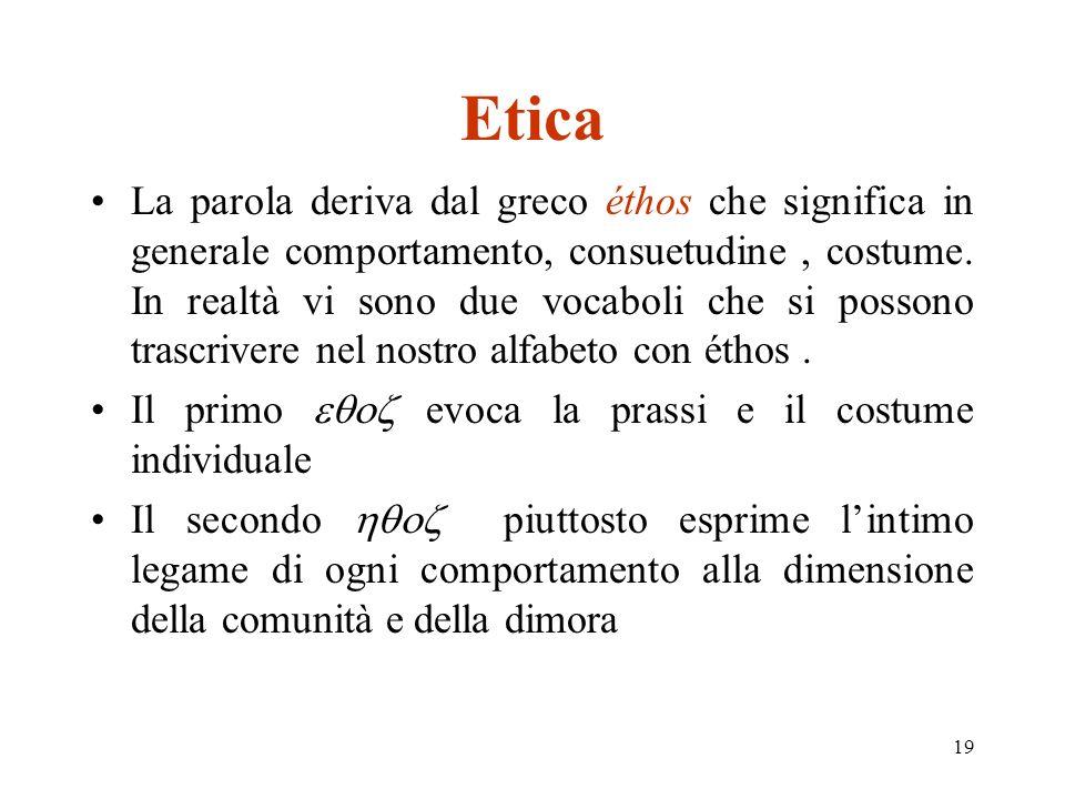 19 Etica La parola deriva dal greco éthos che significa in generale comportamento, consuetudine, costume.