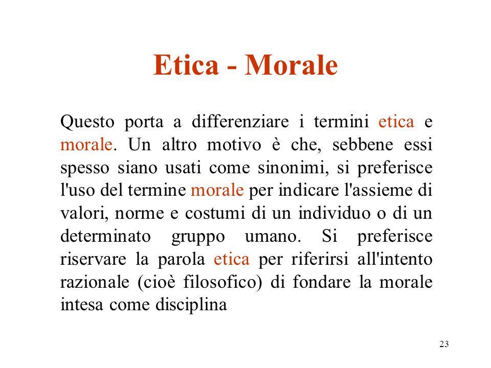 23 Etica - Morale Questo porta a differenziare i termini etica e morale.