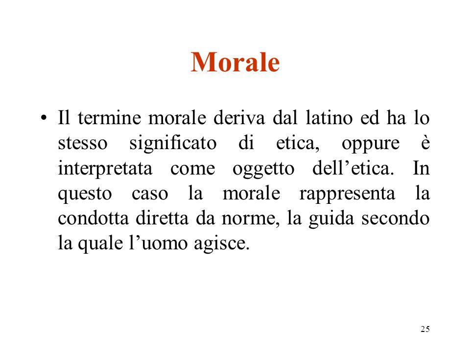 25 Morale Il termine morale deriva dal latino ed ha lo stesso significato di etica, oppure è interpretata come oggetto delletica.