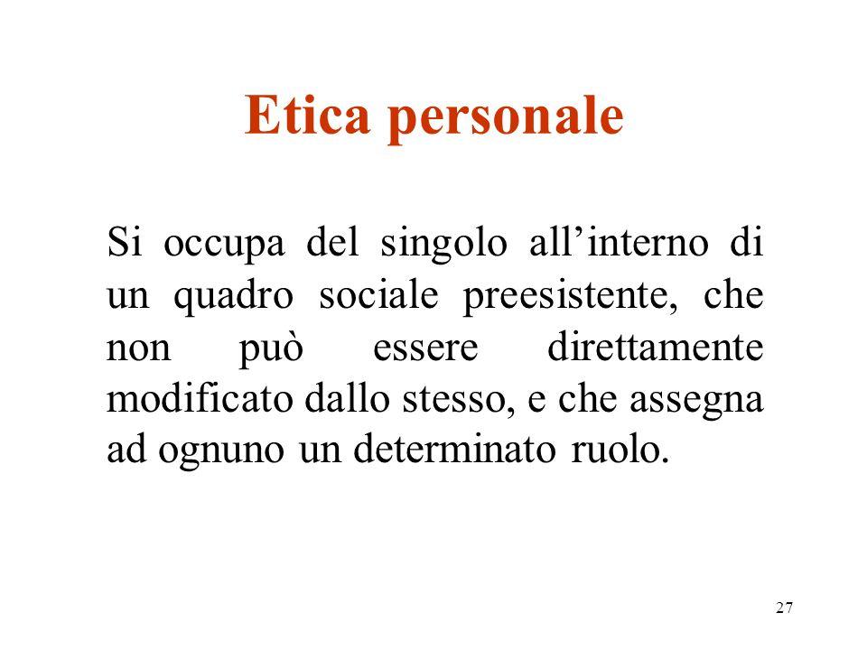 27 Etica personale Si occupa del singolo allinterno di un quadro sociale preesistente, che non può essere direttamente modificato dallo stesso, e che assegna ad ognuno un determinato ruolo.