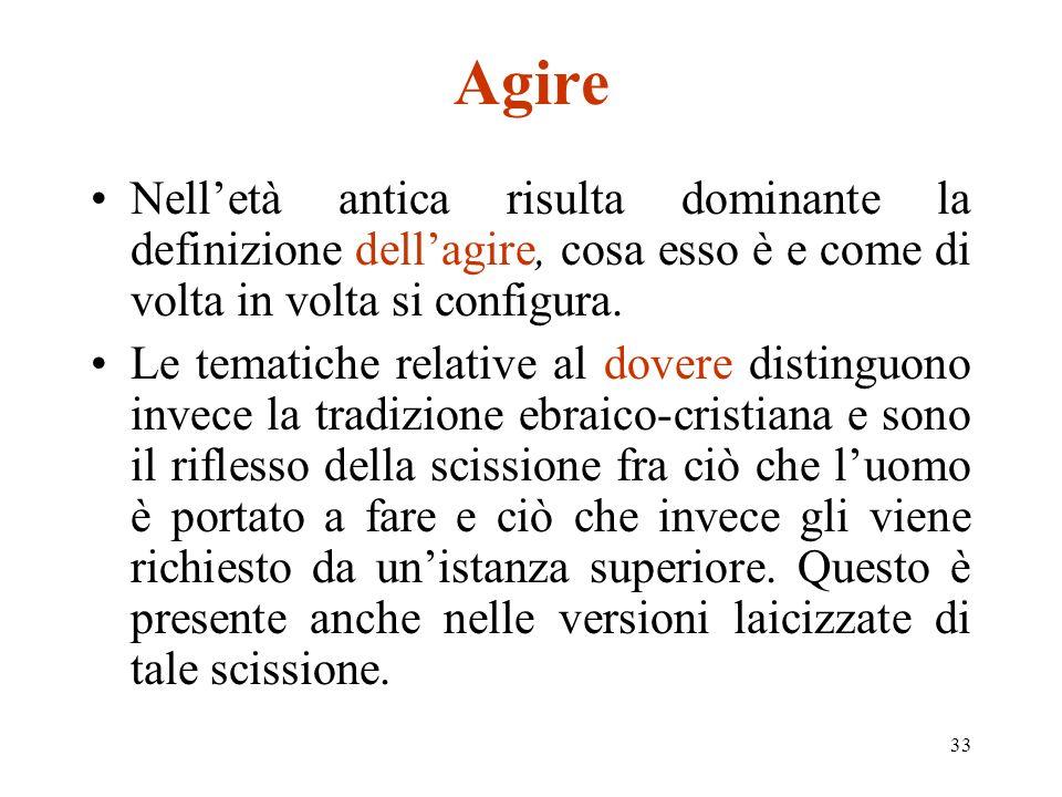 33 Agire Nelletà antica risulta dominante la definizione dellagire, cosa esso è e come di volta in volta si configura.