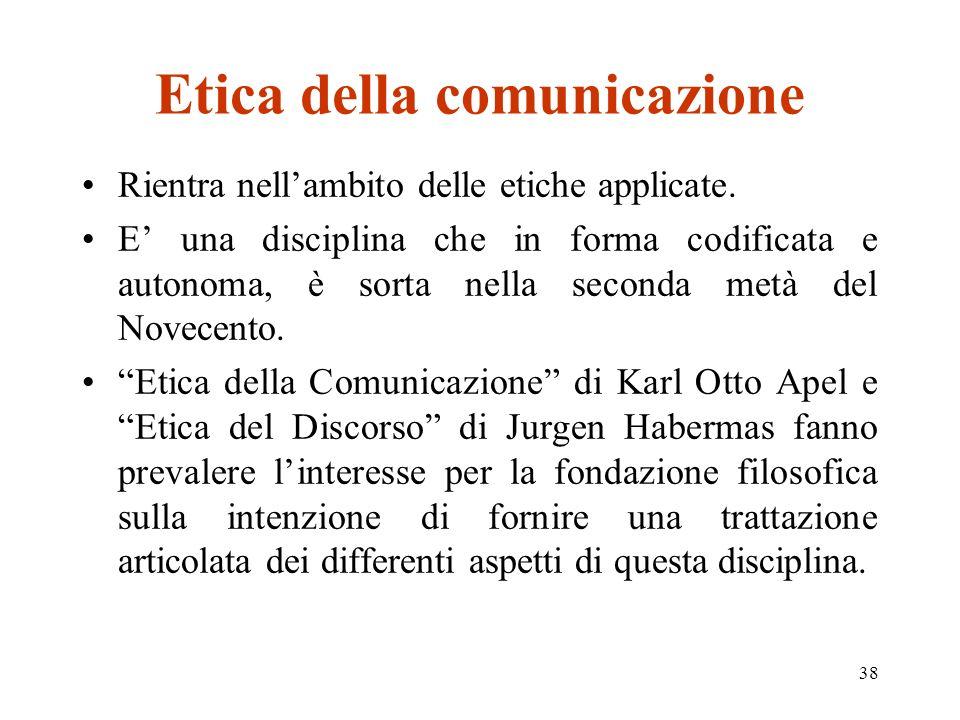 38 Etica della comunicazione Rientra nellambito delle etiche applicate.