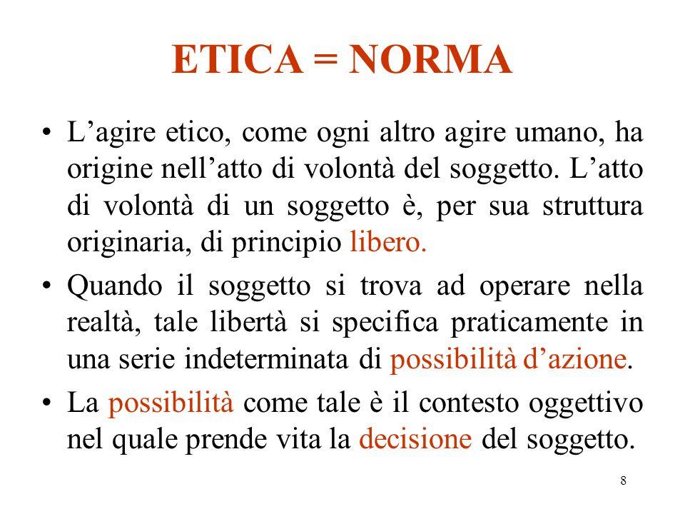 8 ETICA = NORMA Lagire etico, come ogni altro agire umano, ha origine nellatto di volontà del soggetto.