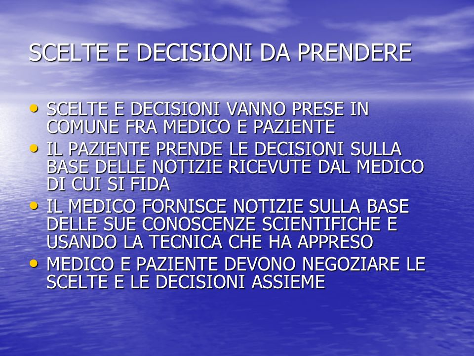 SCELTE E DECISIONI DA PRENDERE SCELTE E DECISIONI VANNO PRESE IN COMUNE FRA MEDICO E PAZIENTE SCELTE E DECISIONI VANNO PRESE IN COMUNE FRA MEDICO E PAZIENTE IL PAZIENTE PRENDE LE DECISIONI SULLA BASE DELLE NOTIZIE RICEVUTE DAL MEDICO DI CUI SI FIDA IL PAZIENTE PRENDE LE DECISIONI SULLA BASE DELLE NOTIZIE RICEVUTE DAL MEDICO DI CUI SI FIDA IL MEDICO FORNISCE NOTIZIE SULLA BASE DELLE SUE CONOSCENZE SCIENTIFICHE E USANDO LA TECNICA CHE HA APPRESO IL MEDICO FORNISCE NOTIZIE SULLA BASE DELLE SUE CONOSCENZE SCIENTIFICHE E USANDO LA TECNICA CHE HA APPRESO MEDICO E PAZIENTE DEVONO NEGOZIARE LE SCELTE E LE DECISIONI ASSIEME MEDICO E PAZIENTE DEVONO NEGOZIARE LE SCELTE E LE DECISIONI ASSIEME