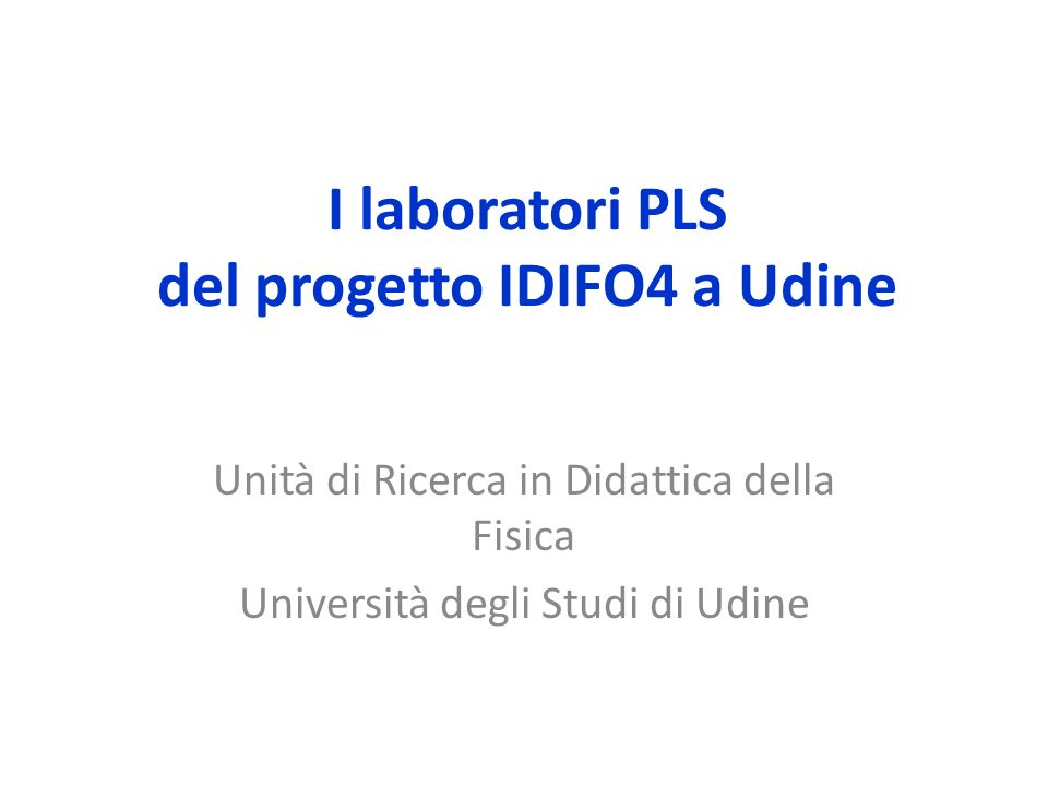 I laboratori PLS del progetto IDIFO4 a Udine Unità di Ricerca in Didattica della Fisica Università degli Studi di Udine