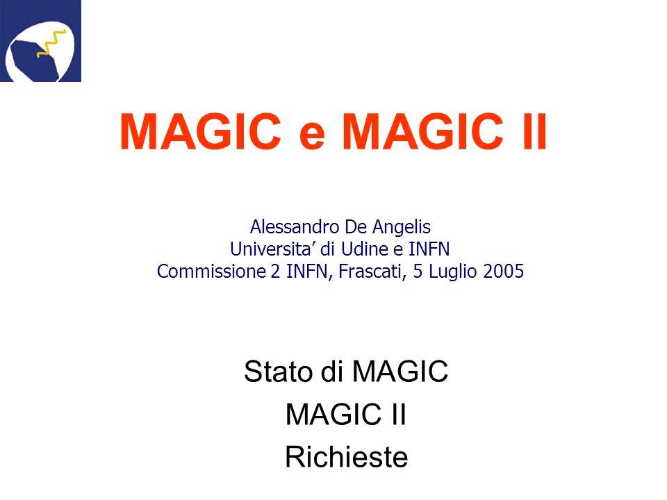 MAGIC e MAGIC II Stato di MAGIC MAGIC II Richieste Alessandro De Angelis Universita di Udine e INFN Commissione 2 INFN, Frascati, 5 Luglio 2005