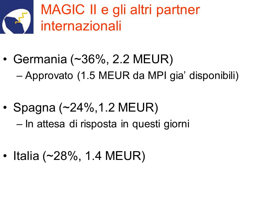 MAGIC II e gli altri partner internazionali Germania (~36%, 2.2 MEUR) –Approvato (1.5 MEUR da MPI gia disponibili) Spagna (~24%,1.2 MEUR) –In attesa d