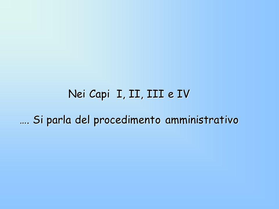 Nei Capi I, II, III e IV …. Si parla del procedimento amministrativo