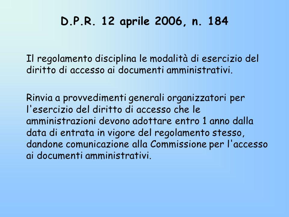 D.P.R. 12 aprile 2006, n. 184 Il regolamento disciplina le modalità di esercizio del diritto di accesso ai documenti amministrativi. Rinvia a provvedi