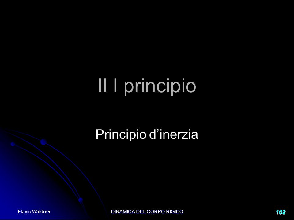 Flavio Waldner DINAMICA DEL CORPO RIGIDO 102 Il I principio Principio dinerzia