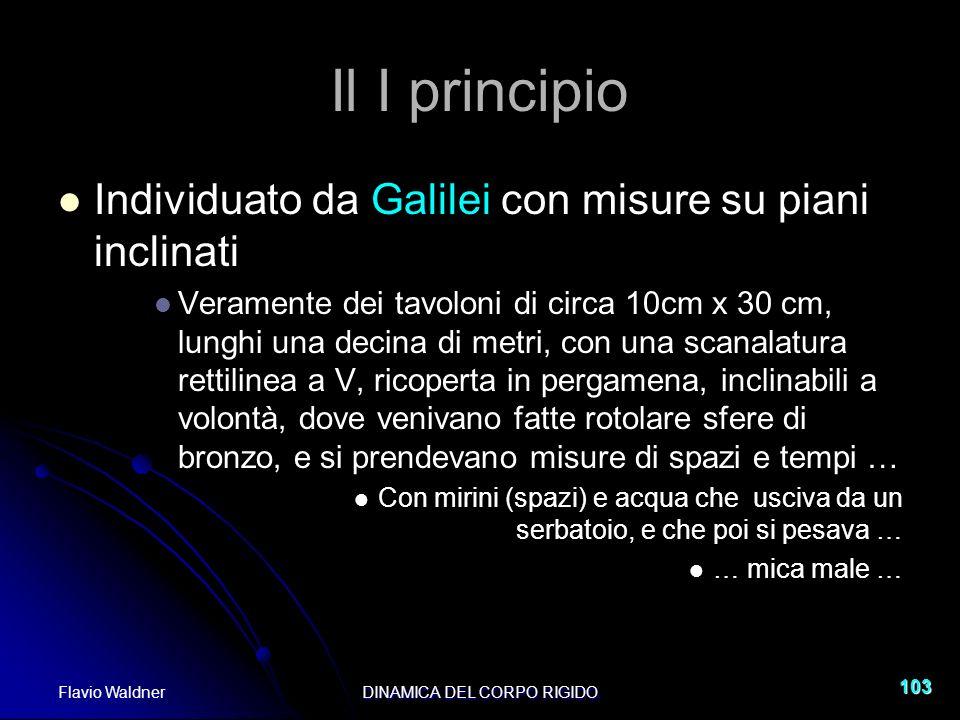Flavio WaldnerDINAMICA DEL CORPO RIGIDO 103 Il I principio Individuato da Galilei con misure su piani inclinati Veramente dei tavoloni di circa 10cm x