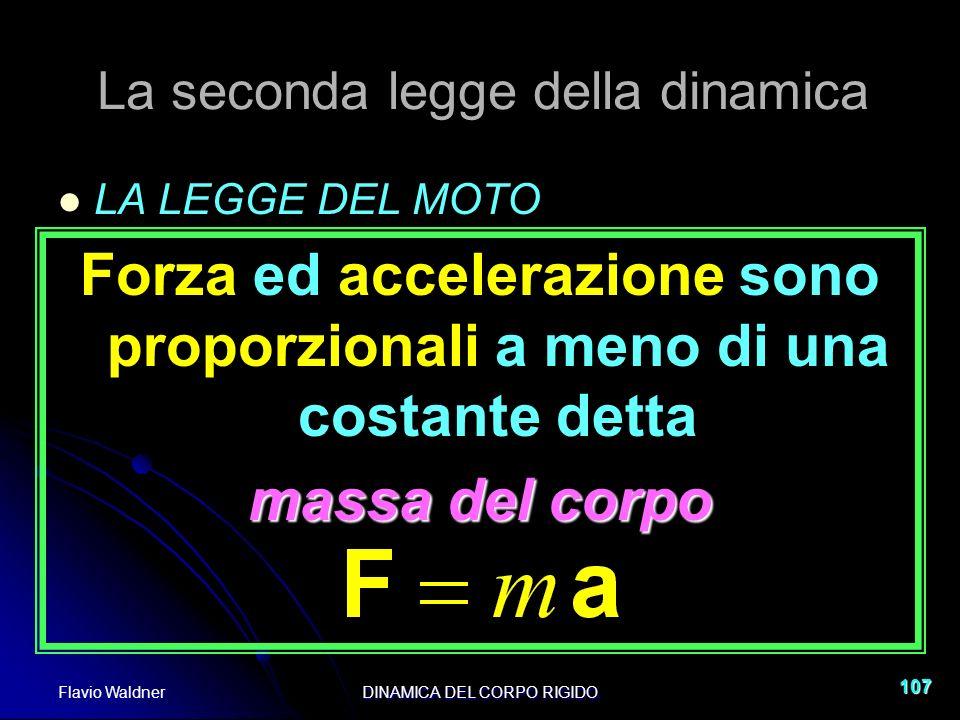 Flavio WaldnerDINAMICA DEL CORPO RIGIDO 107 La seconda legge della dinamica LA LEGGE DEL MOTO Forza ed accelerazione sono proporzionali a meno di una