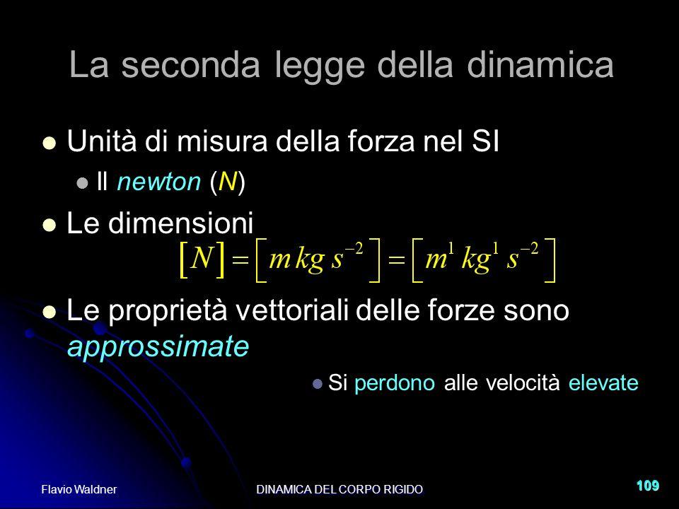 Flavio WaldnerDINAMICA DEL CORPO RIGIDO 109 La seconda legge della dinamica Unità di misura della forza nel SI Il newton (N) Le dimensioni Le propriet