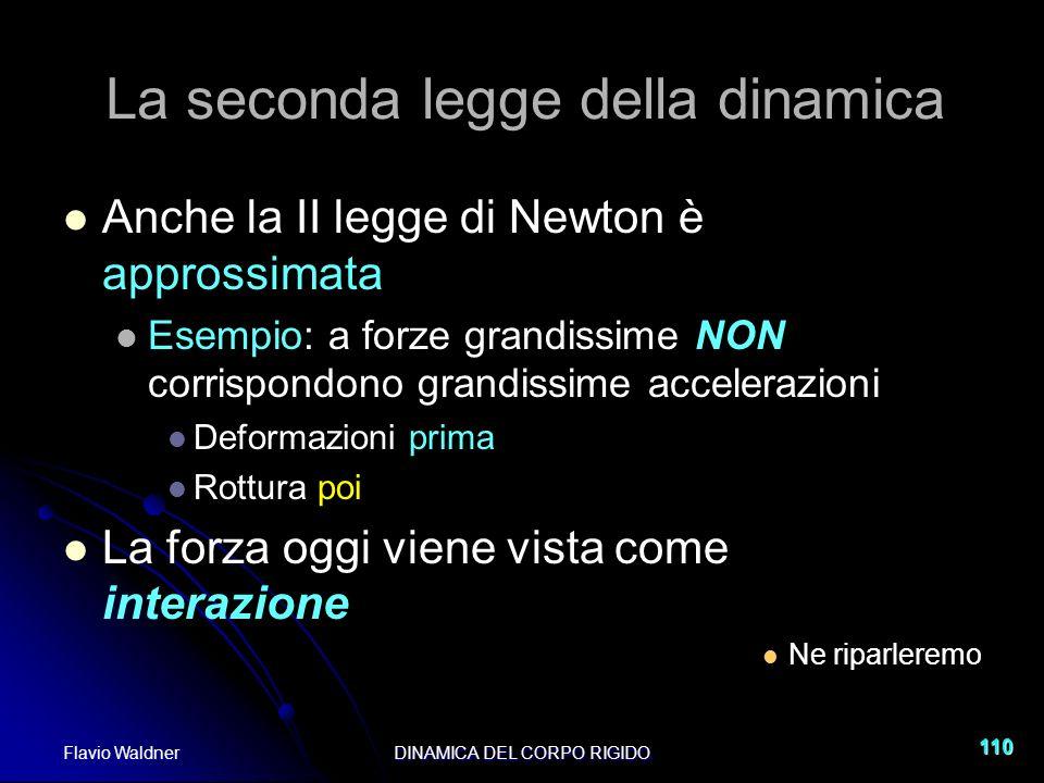 Flavio WaldnerDINAMICA DEL CORPO RIGIDO 110 La seconda legge della dinamica Anche la II legge di Newton è approssimata Esempio: a forze grandissime NO