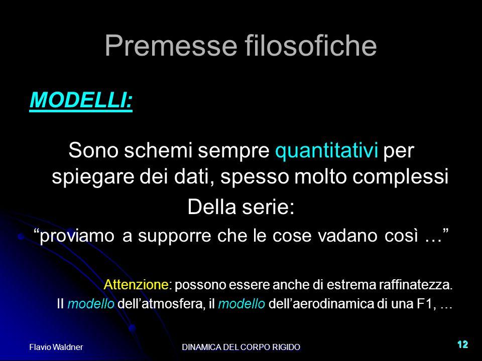 Flavio WaldnerDINAMICA DEL CORPO RIGIDO 12 Premesse filosofiche MODELLI: Sono schemi sempre quantitativi per spiegare dei dati, spesso molto complessi