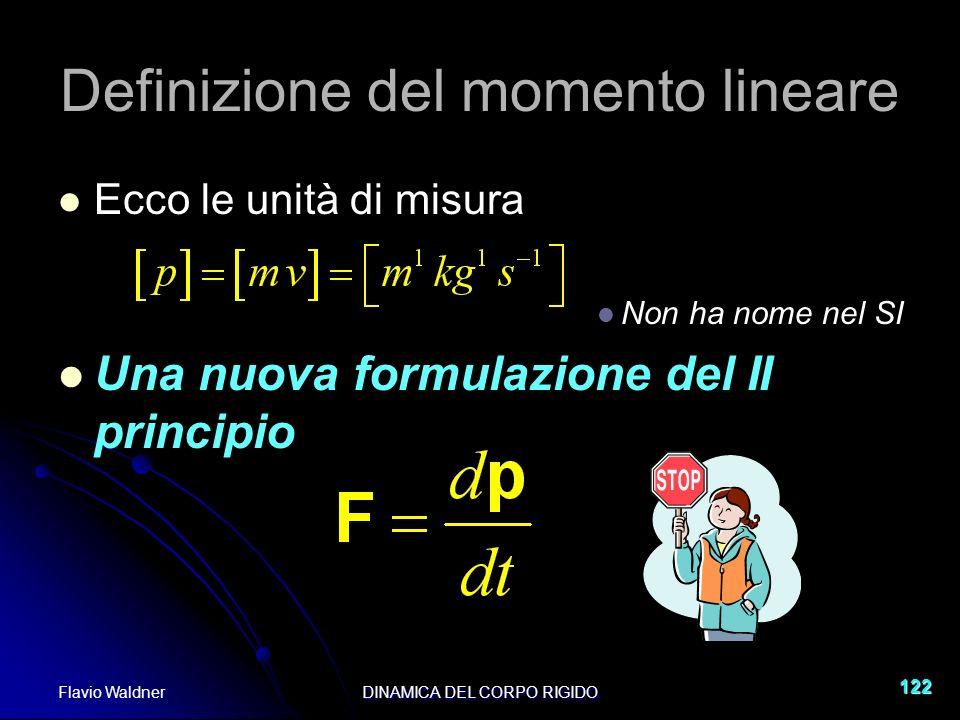 Flavio WaldnerDINAMICA DEL CORPO RIGIDO 122 Definizione del momento lineare Ecco le unità di misura Non ha nome nel SI Una nuova formulazione del II p