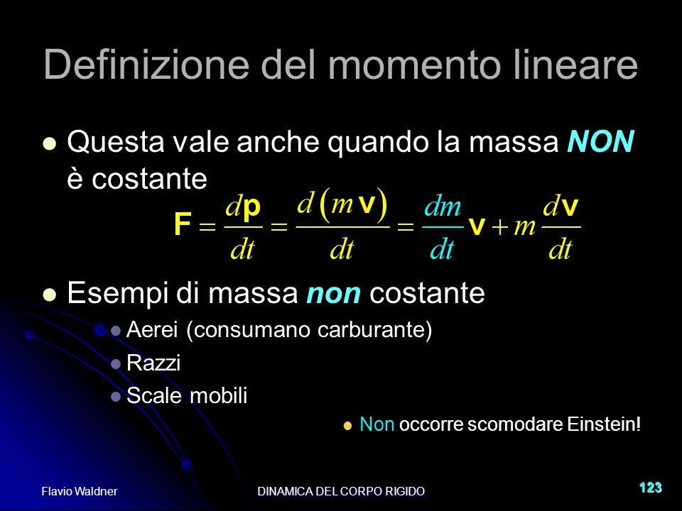Flavio WaldnerDINAMICA DEL CORPO RIGIDO 123 Definizione del momento lineare Questa vale anche quando la massa NON è costante Esempi di massa non costa