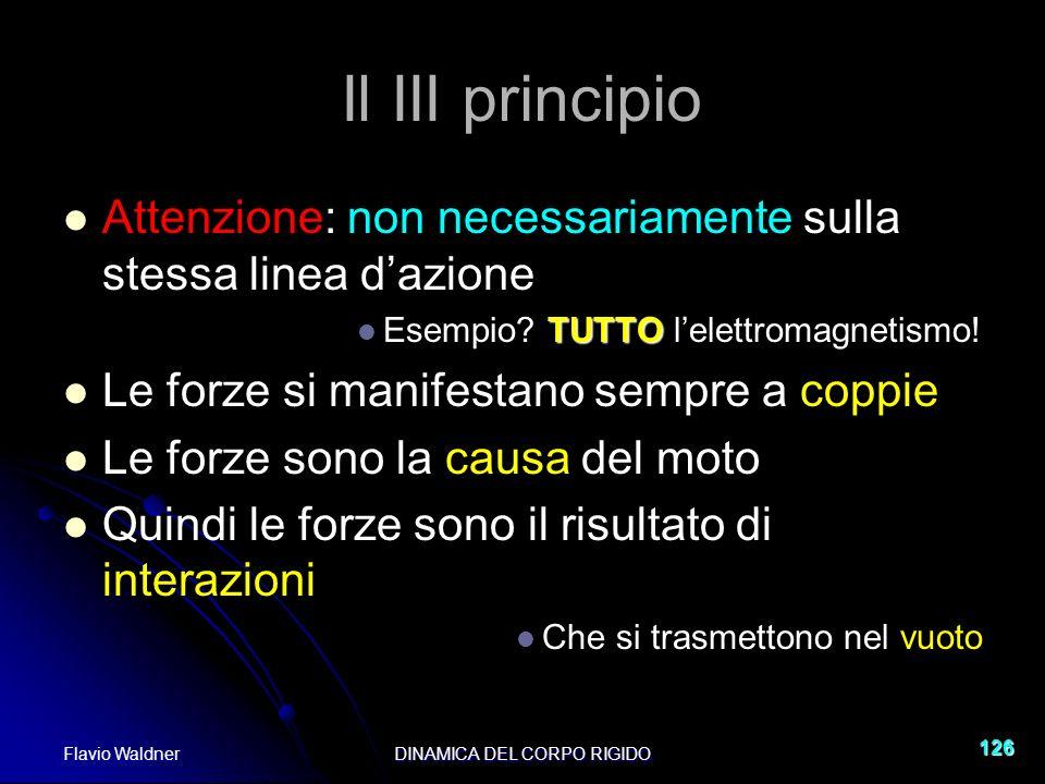 Flavio WaldnerDINAMICA DEL CORPO RIGIDO 126 Il III principio Attenzione: non necessariamente sulla stessa linea dazione TUTTO Esempio? TUTTO lelettrom