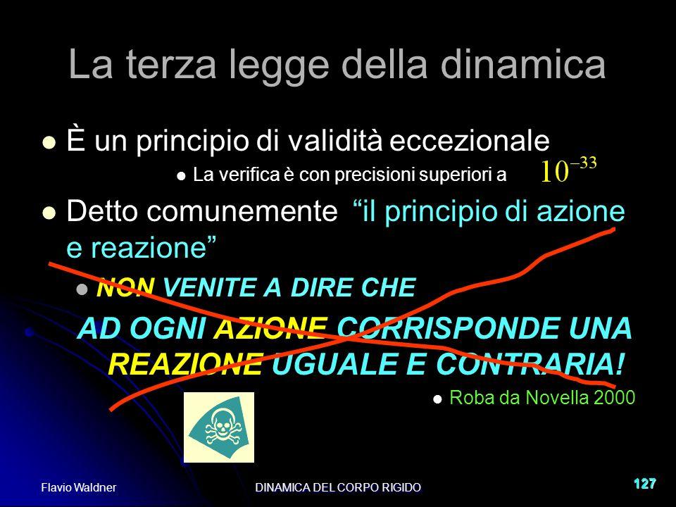 Flavio WaldnerDINAMICA DEL CORPO RIGIDO 127 La terza legge della dinamica È un principio di validità eccezionale La verifica è con precisioni superior
