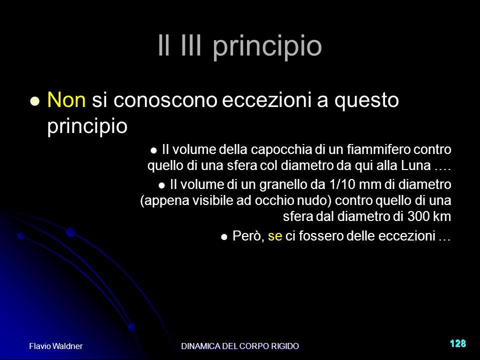 Flavio WaldnerDINAMICA DEL CORPO RIGIDO 128 Il III principio Non si conoscono eccezioni a questo principio Il volume della capocchia di un fiammifero