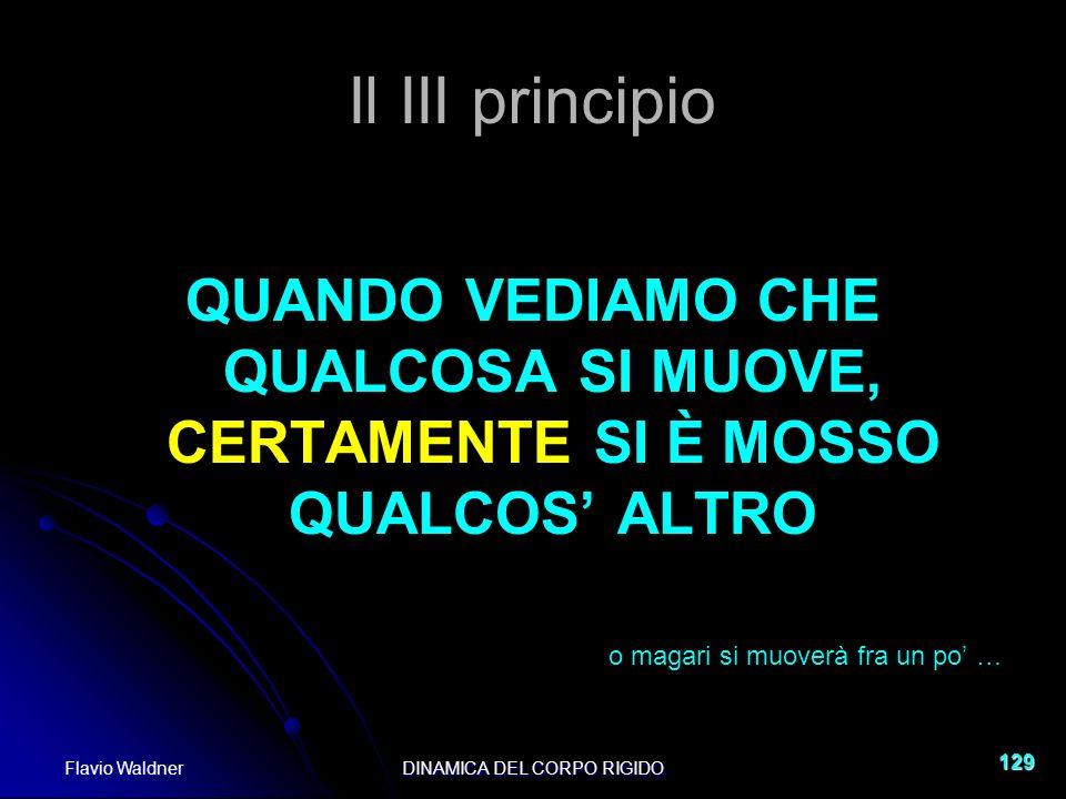 Flavio WaldnerDINAMICA DEL CORPO RIGIDO 129 Il III principio QUANDO VEDIAMO CHE QUALCOSA SI MUOVE, CERTAMENTE SI È MOSSO QUALCOS ALTRO o magari si muo
