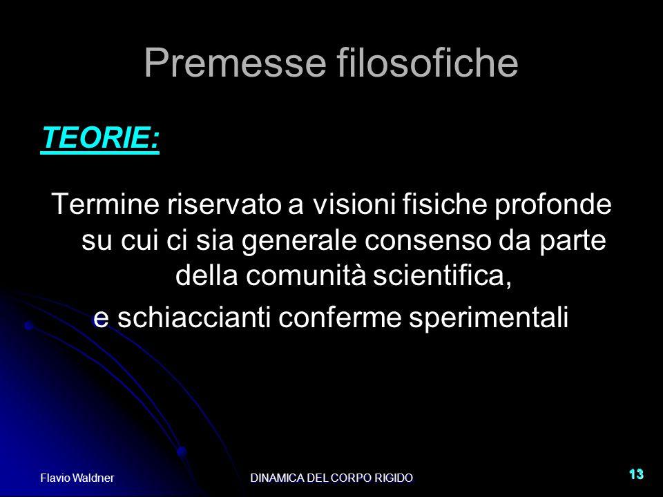 Flavio WaldnerDINAMICA DEL CORPO RIGIDO 13 Premesse filosofiche TEORIE: Termine riservato a visioni fisiche profonde su cui ci sia generale consenso d