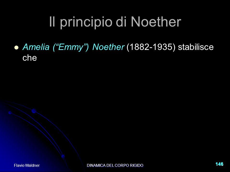 Flavio WaldnerDINAMICA DEL CORPO RIGIDO 146 Il principio di Noether Amelia (Emmy) Noether (1882-1935) stabilisce che