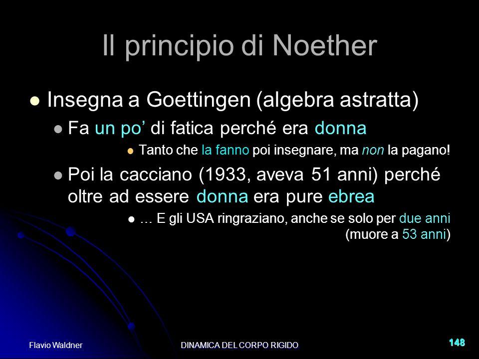 Flavio WaldnerDINAMICA DEL CORPO RIGIDO 148 Il principio di Noether Insegna a Goettingen (algebra astratta) Fa un po di fatica perché era donna Tanto