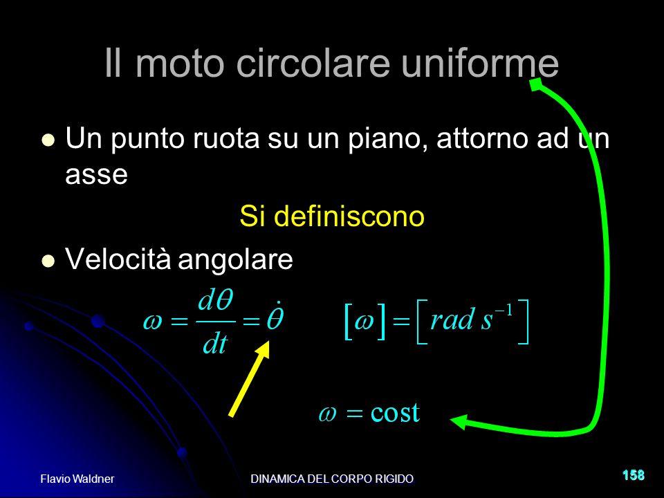 Flavio WaldnerDINAMICA DEL CORPO RIGIDO 158 Il moto circolare uniforme Un punto ruota su un piano, attorno ad un asse Si definiscono Velocità angolare