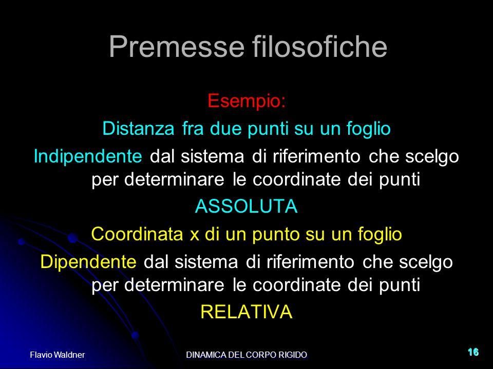 Flavio WaldnerDINAMICA DEL CORPO RIGIDO 16 Premesse filosofiche Esempio: Distanza fra due punti su un foglio Indipendente dal sistema di riferimento c